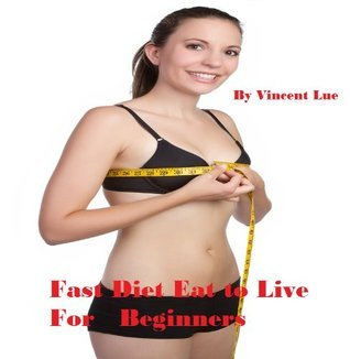 Fast Diet Eat to Live For Beginners  by  Vincent Lue