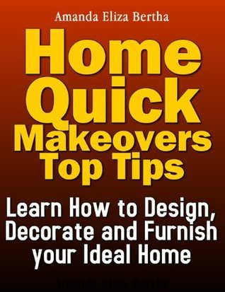 Home Quick Makeovers Top Tips: Learn How to Design, Decorate and Furnish Your Ideal Home Amanda Eliza  Bertha