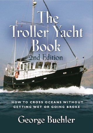 THE TROLLER YACHT BOOK: How To Cross Oceans Without Getting Wet Or Going Broke - 2ND EDITION George Buehler
