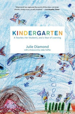 Kindergarten: A Teacher, Her Students, and a Year of Learning  by  Julie Diamond