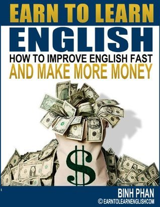 English As A Second Language : Learn English Make Money! A Guide To Making Money While Improving English Grammar, English Pronunciation, English Conversation and English Vocabulary Quickly  by  Binh Phan