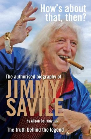 Hows About That Then? - The authorised biography of Sir Jimmy Savile Alison Bellamy