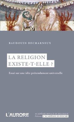 La religion existe-t-elle ?: Essai sur une idée prédendument universelle (Académie royale de Belgique)  by  Baudouin Decharneux