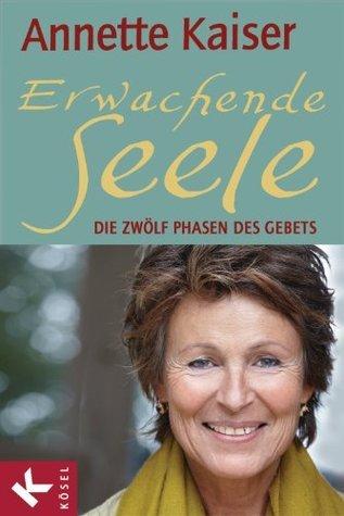 Erwachende Seele: Die zwölf Phasen des Gebets - Unter Mitarbeit von Ursula Richard  by  Annette Kaiser