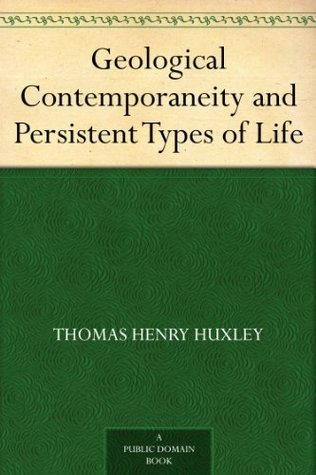 Geological Contemporaneity and Persistent Types of Life Thomas Henry Huxley