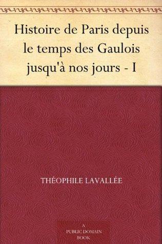 Histoire de Paris depuis le temps des Gaulois jusquà nos jours - I Théophile Lavallée