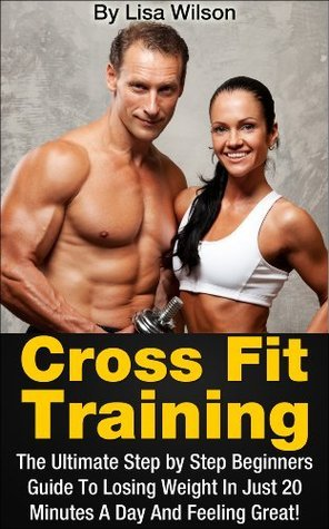 Crossfit: The Ultimate Step By Step Crossfit Training Guide To Losing Weight And Feeling Great! Lisa Wilson