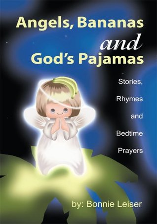 Angels, Bananas and Gods Pajamas: Stories, Rhymes and Bedtime Prayers Bonnie Leiser