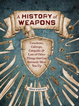 A History of Weapons: Crossbows and Lots of Other Things that Can Seriously Mess You Up John OBryan