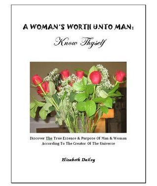 A Womans Worth Unto Man: Know Thyself  by  Elizabeth Dailey