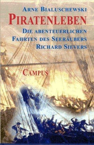 Piratenleben: Die abenteuerlichen Fahrten des Seeräubers Richard Sievers  by  Arne Bialuschewski