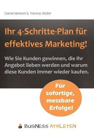 Ihr 4-Schritte-Plan für effektives Marketing! - Wie Sie Kunden gewinnen, die Ihr Angebot lieben werden und warum diese Kunden immer wieder kaufen. Thomas  Müller
