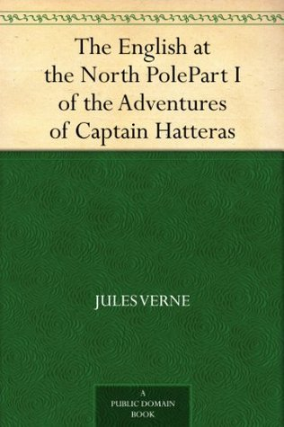 The English at the North Pole: Part I of the Adventures of Captain Hatteras Jules Verne