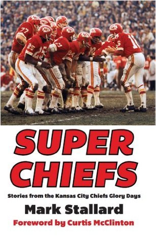Super Chiefs: Stories from the Kansas City Chiefs Glory Days Mark Stallard