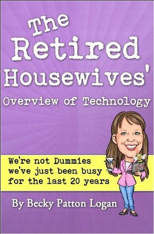 The Retired Housewives Overview of Technology Becky Patton Logan