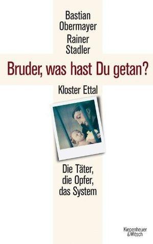 Bruder, was hast du getan?: Kloster Ettal. Die Täter, die Opfer, das System. Bastian Obermayer
