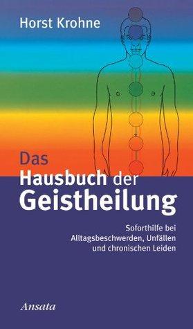 Das Hausbuch der Geistheilung: Soforthilfe bei Alltagsbeschwerden, Unfällen und chronischen Leiden  by  Horst Krohne