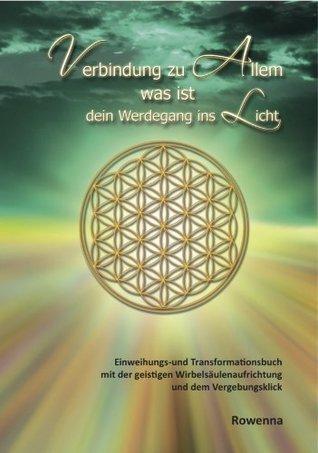 Verbindung zu Allem was ist: Einweihungs- und Transformationsbuch mit der geistigen Wirbelsäulenaufrichtung und dem Vergebungsklick  by  Rowenna