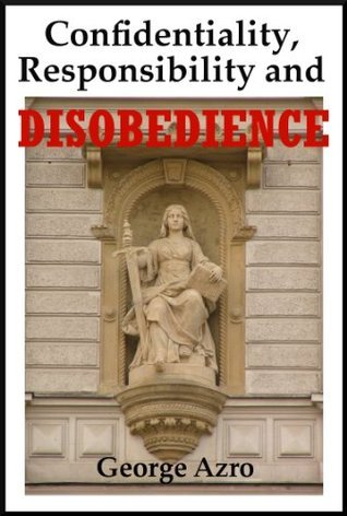 Confidentiality, Responsibility and Disobedience: A Philosophical Examination George Azro