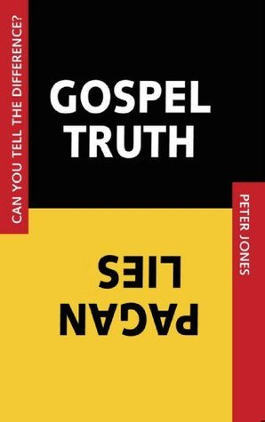 Gospel Truth, Pagan Lies: Can You Tell the Difference?  by  Peter R. Jones