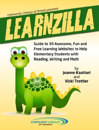 LEARNZILLA: Guide to 30 Fun and Free Learning Websites to Help Elementary Students with Reading, Writing and Math  by  Joanne Kaattari