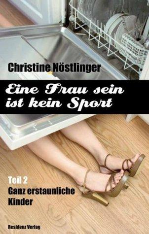 Ganz erstaunliche Kinder: Eine Frau sein ist kein Sport Teil 2  by  Christine Nöstlinger
