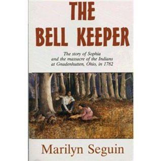 The Bell Keeper -- The story of sophia and the massacre of the Indians at Gnadenhutten, Ohio, in 1782 Marilyn Weymouth Seguin