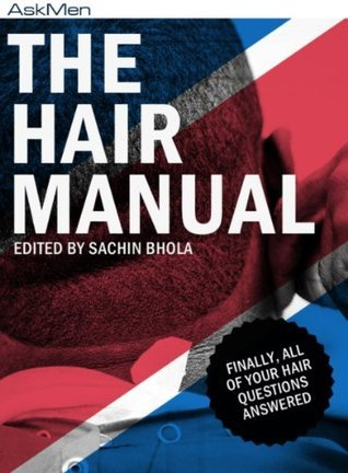 The Hair Manual: Finally, All Of Your Hair Questions Answered  by  Sachin Bhola