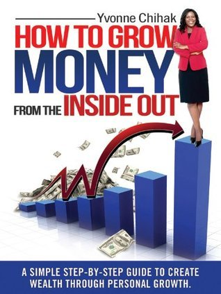 How to Grow Money from the Inside Out  by  Yvonne Chihak