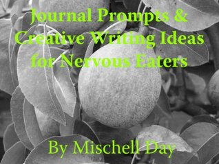 Journal Prompts & Creative Writing Ideas for the Nervous Eater  by  Mischell Day