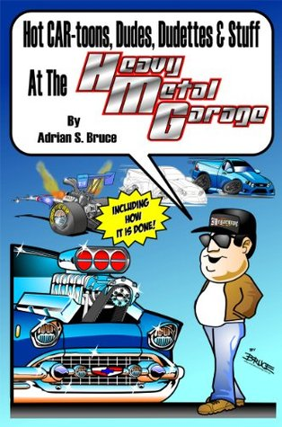 Hot CAR-toons, Dudes, Dudettes & Stuff At the Heavy Metal Garage  by  Adrian Bruce