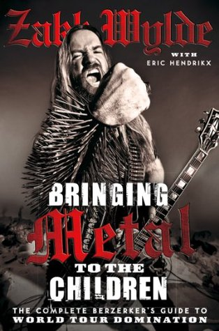 Bringing Metal To The Children: The Complete Berserkers Guide to World Tour Domination  by  Zakk Wylde