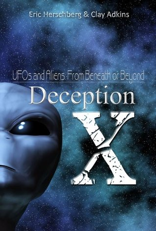 Deception X UFOs and Aliens: From Beyond or Beneath  by  Eric Herschberg