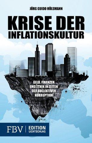 Krise der Inflationskultur: Ein Essay über Geld, Finanzen und Ethik Jörg Guido Hülsmann