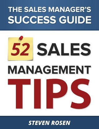 52 Sales Management Tips - The Sales Managers Success Guide  by  Steven Rosen