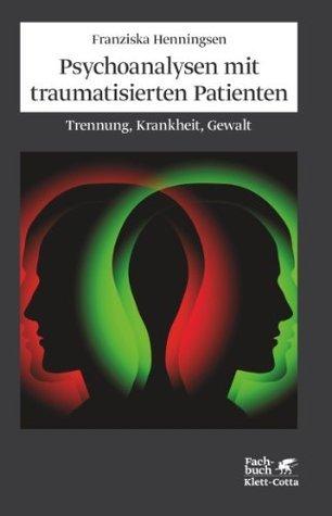 Psychoanalysen mit traumatisierten Patienten: Trennung, Krankheit, Gewalt  by  Franziska Henningsen
