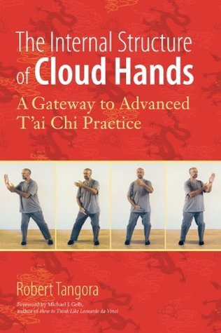 The Internal Structure of Cloud Hands: A Gateway to Advanced Tai Chi Practice Robert Tangora