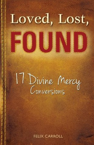 Loved, Lost, Found: 17 Divine Mercy Conversions Felix Carroll