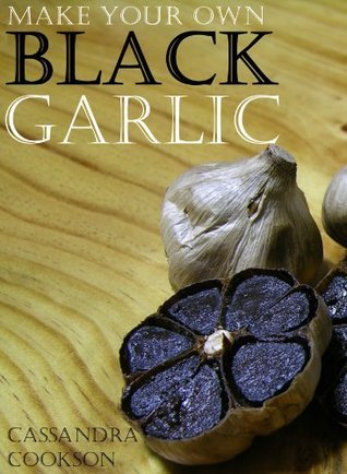 Make Your Own Black Garlic  by  Cassandra Cookson