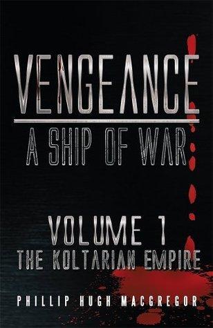 Vengeance: A Ship of War: Volume 1: The Koltarian Empire  by  Phillip Hugh MacGregor