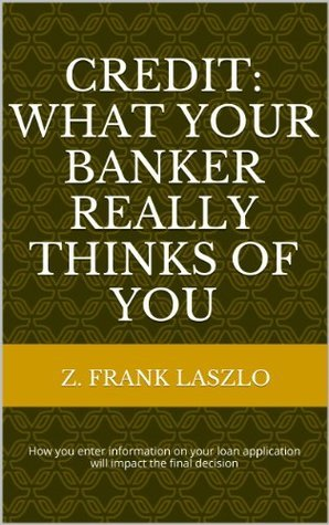 Credit: What Your Banker Really Thinks of You Z. Frank Laszlo