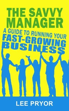The Savvy Manager: A Guide to Running Your Fast-Growing Business [Tips for Investors and Entrepreneurs] Lee Pryor
