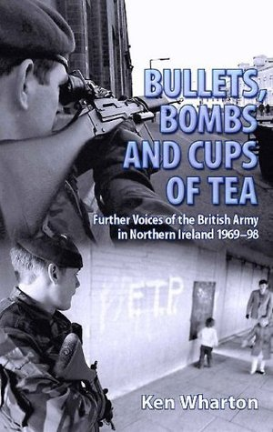 Bullets Bombs and Cups of Tea: Further Voices of the British Army in Northern Ireland 1969-98 Ken Wharton