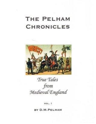 The Pelham Chronicles: True Tales From Medieval England Vol 1 D.M. Pelham