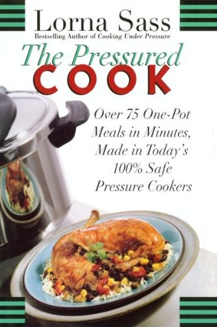 The Pressured Cook: Over 75 One-Pot Meals In Minutes, Made In Todays 100% Safe Pressure Cookers  by  Lorna J. Sass