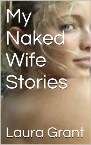 My Naked Wife Stories  by  Laura Grant