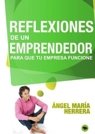 Reflexiones de un emprendedor, para que tu empresa funcione Ángel María Herrera