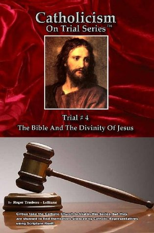 The Bible and the Divinity of Jesus (Catholicism on Trial, #4) Roger LeBlanc