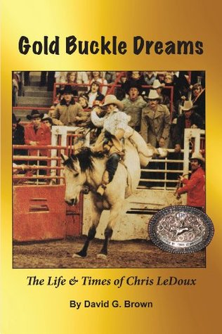 Gold Buckle Dreams: The Life & Times of Chris LeDoux David G. Brown