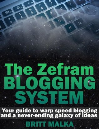 The Zefram Blogging System: Your Guide to Warp Speed Blogging and a Never-Ending Galaxy of Ideas Britt Malka